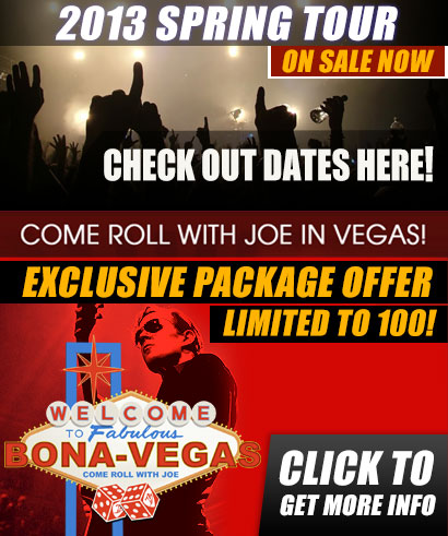 Come roll with Joe in Vegas! Exclusive package offer limited to 100! Click to get more info. 2013 Spring Tour Pre-sale. Check out dates here!